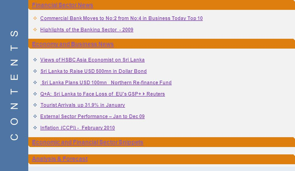  Commercial Bank Moves to No:2 from No:4 in Business Today Top 10 Commercial Bank Moves to No:2 from No:4 in Business Today Top 10  Highlights of the Banking Sector - 2009 Highlights of the Banking Sector - 2009  Views of HSBC Asia Economist on Sri Lanka Views of HSBC Asia Economist on Sri Lanka  Sri Lanka to Raise USD 500mn in Dollar Bond Sri Lanka to Raise USD 500mn in Dollar Bond  Sri Lanka Plans USD 100mn Northern Re-finance Fund Sri Lanka Plans USD 100mn Northern Re-finance Fund  Q+A: Sri Lanka to Face Loss of EU s GSP+  Reuters Q+A: Sri Lanka to Face Loss of EU s GSP+  Reuters  Tourist Arrivals up 31.9% in January Tourist Arrivals up 31.9% in January  External Sector Performance – Jan to Dec 09 External Sector Performance – Jan to Dec 09  Inflation (CCPI) - February 2010 Inflation (CCPI) - February 2010 C O N T E N T S Financial Sector News Economy and Business News Economic and Financial Sector Snippets Analysis & Forecast