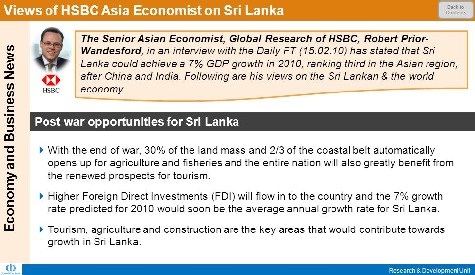 Economy and Business News Views of HSBC Asia Economist on Sri Lanka Research & Development Unit Back to Contents  With the end of war, 30% of the land mass and 2/3 of the coastal belt automatically opens up for agriculture and fisheries and the entire nation will also greatly benefit from the renewed prospects for tourism.