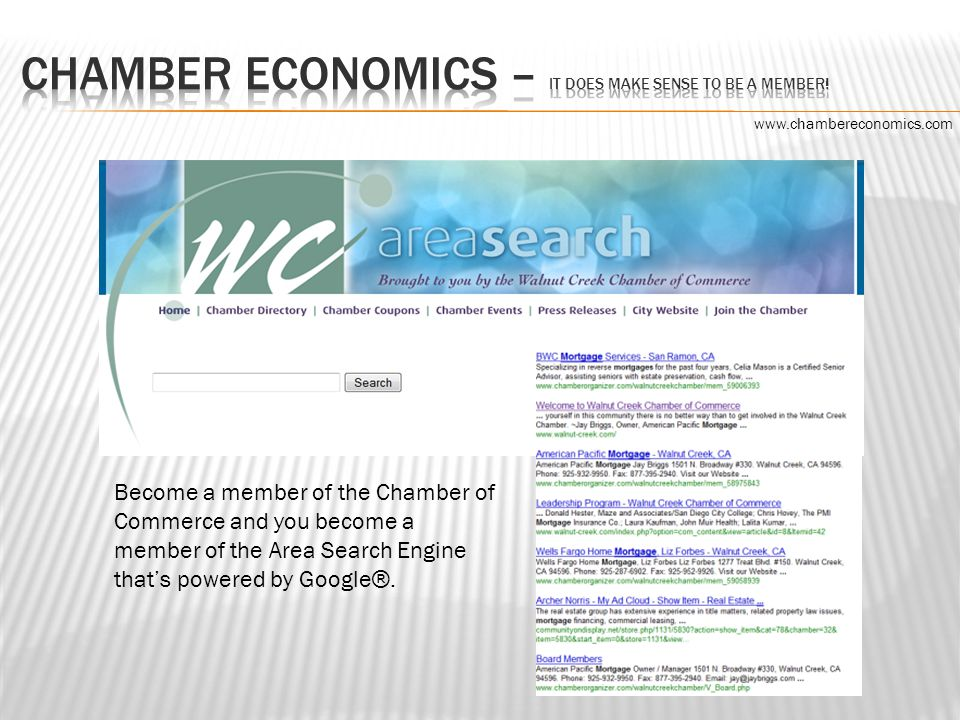 Become a member of the Chamber of Commerce and you become a member of the Area Search Engine that's powered by Google ®.