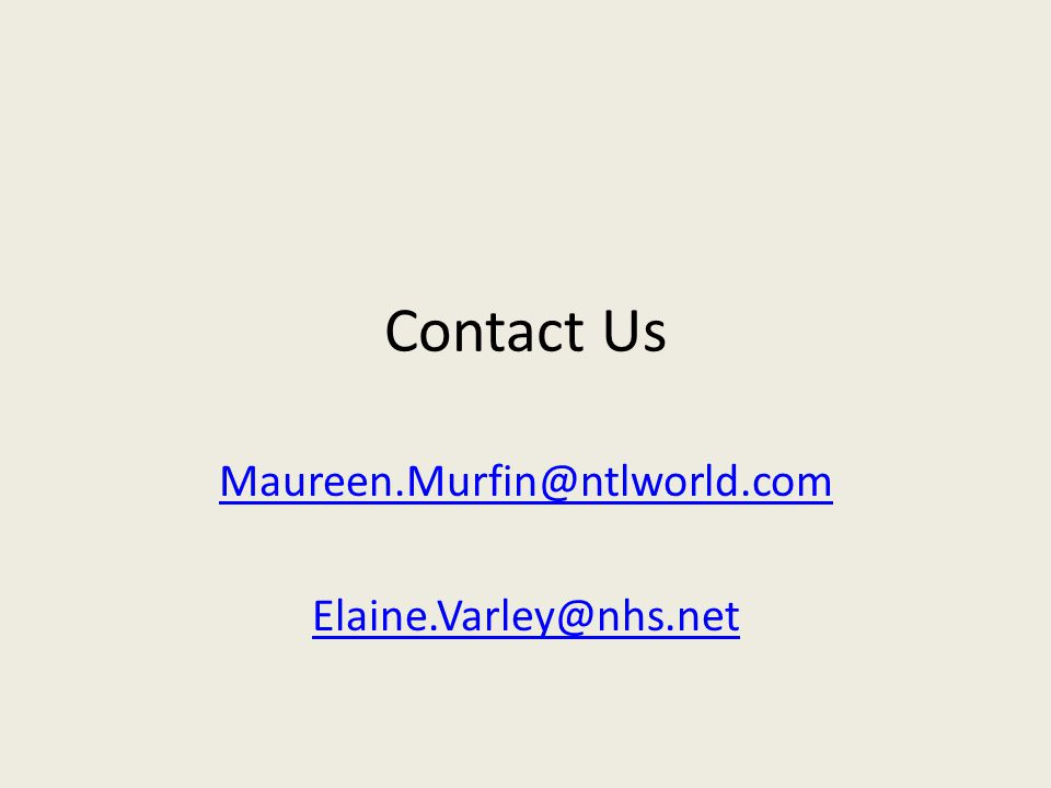 Contact Us Maureen.Murfin@ntlworld.com Elaine.Varley@nhs.net