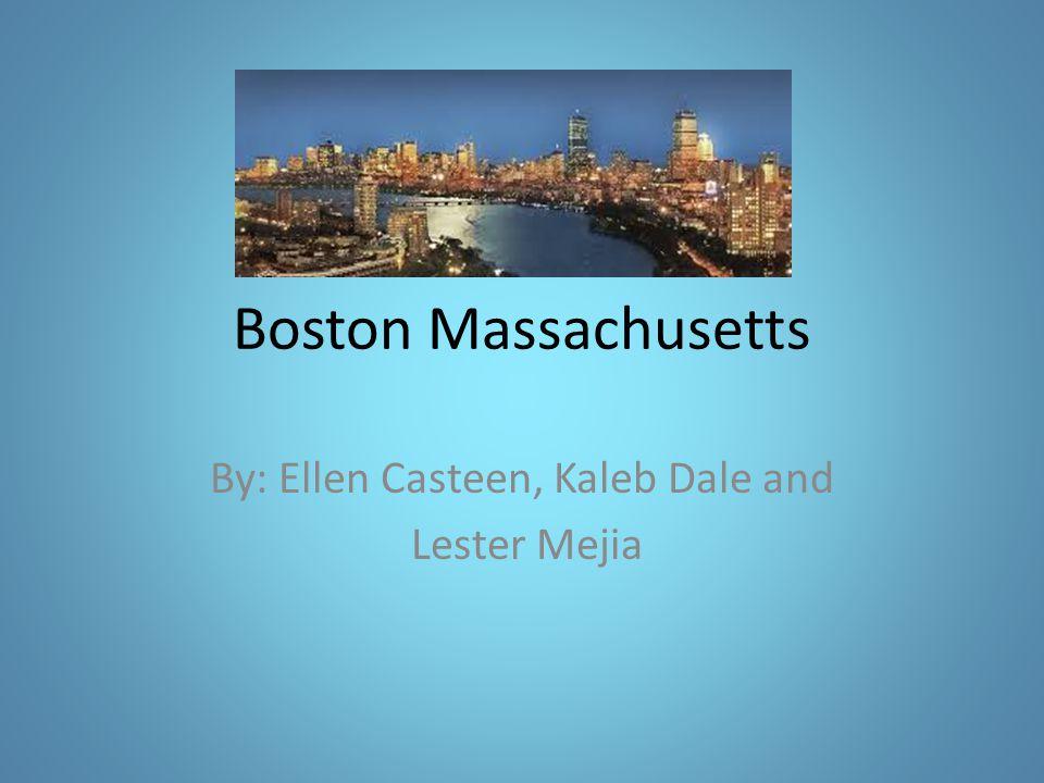 Boston Massachusetts By: Ellen Casteen, Kaleb Dale and Lester Mejia
