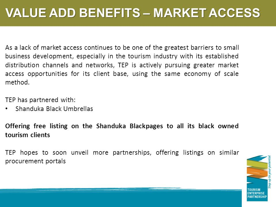 VALUE ADD BENEFITS – MARKET ACCESS As a lack of market access continues to be one of the greatest barriers to small business development, especially in the tourism industry with its established distribution channels and networks, TEP is actively pursuing greater market access opportunities for its client base, using the same economy of scale method.