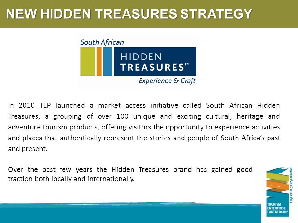 NEW HIDDEN TREASURES STRATEGY In 2010 TEP launched a market access initiative called South African Hidden Treasures, a grouping of over 100 unique and exciting cultural, heritage and adventure tourism products, offering visitors the opportunity to experience activities and places that authentically represent the stories and people of South Africa's past and present.
