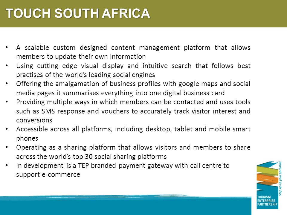 A scalable custom designed content management platform that allows members to update their own information Using cutting edge visual display and intuitive search that follows best practises of the world's leading social engines Offering the amalgamation of business profiles with google maps and social media pages it summarises everything into one digital business card Providing multiple ways in which members can be contacted and uses tools such as SMS response and vouchers to accurately track visitor interest and conversions Accessible across all platforms, including desktop, tablet and mobile smart phones Operating as a sharing platform that allows visitors and members to share across the world's top 30 social sharing platforms In development is a TEP branded payment gateway with call centre to support e-commerce TOUCH SOUTH AFRICA