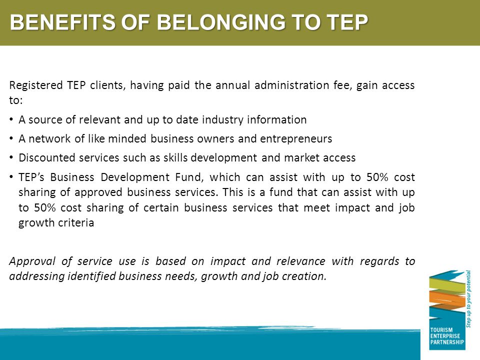 BENEFITS OF BELONGING TO TEP Registered TEP clients, having paid the annual administration fee, gain access to: A source of relevant and up to date industry information A network of like minded business owners and entrepreneurs Discounted services such as skills development and market access TEP's Business Development Fund, which can assist with up to 50% cost sharing of approved business services.