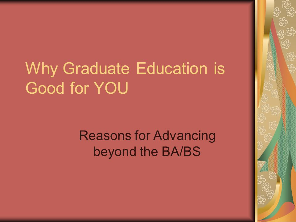 Why Graduate Education is Good for YOU Reasons for Advancing beyond the BA/BS