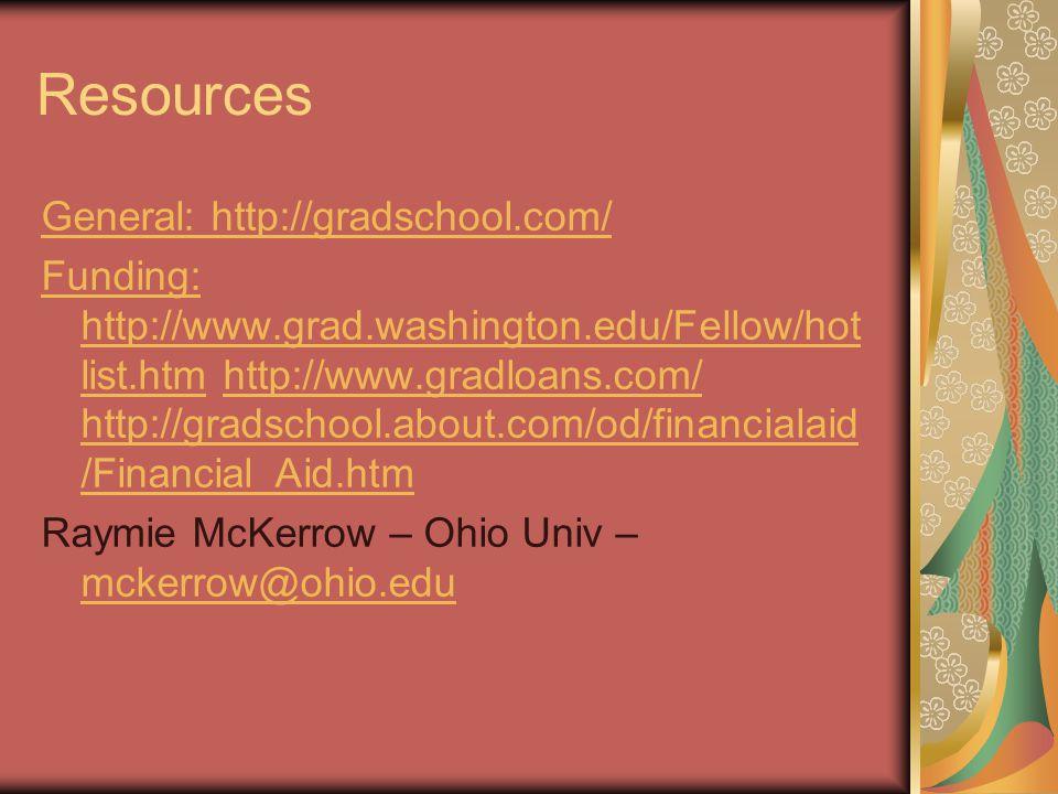 Resources General: http://gradschool.com/ Funding: http://www.grad.washington.edu/Fellow/hot list.htmFunding: http://www.grad.washington.edu/Fellow/hot list.htm http://www.gradloans.com/ http://gradschool.about.com/od/financialaid /Financial_Aid.htmhttp://www.gradloans.com/ http://gradschool.about.com/od/financialaid /Financial_Aid.htm Raymie McKerrow – Ohio Univ – mckerrow@ohio.edu mckerrow@ohio.edu