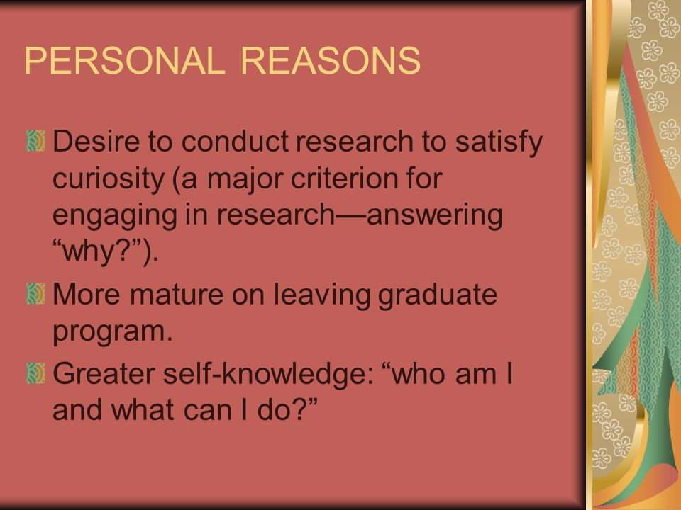 PERSONAL REASONS Desire to conduct research to satisfy curiosity (a major criterion for engaging in research—answering why? ).
