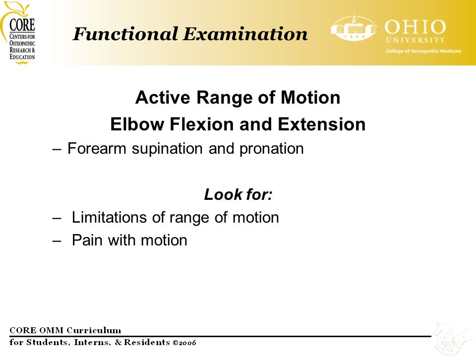 Functional Examination Active Range of Motion Elbow Flexion and Extension –Forearm supination and pronation Look for: – Limitations of range of motion