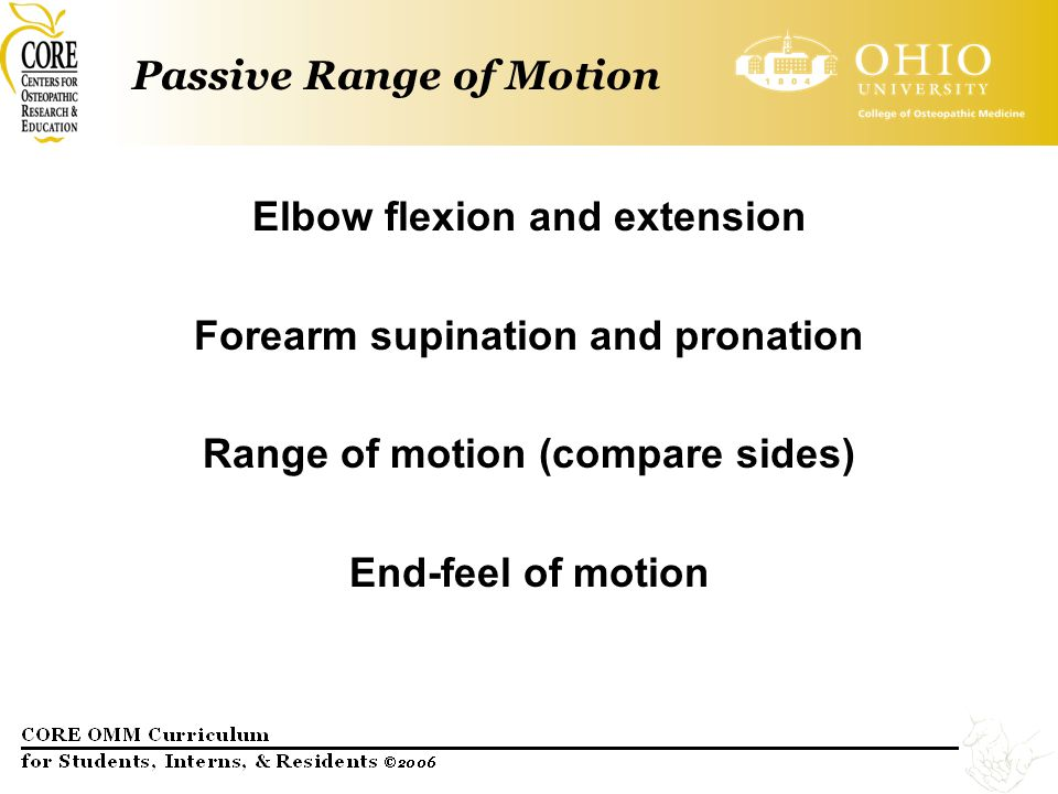 Passive Range of Motion Elbow flexion and extension Forearm supination and pronation Range of motion (compare sides) End-feel of motion
