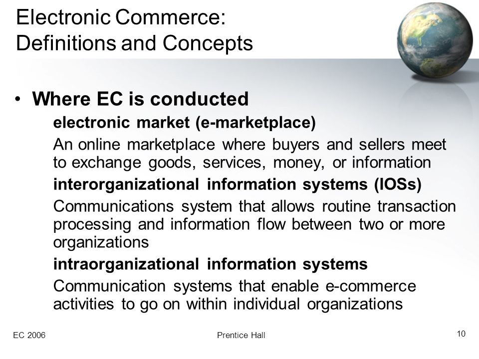 EC 2006Prentice Hall 10 Electronic Commerce: Definitions and Concepts Where EC is conducted electronic market (e-marketplace) An online marketplace wh