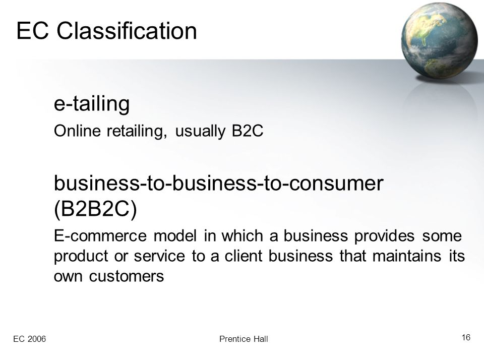 EC 2006Prentice Hall 16 EC Classification e-tailing Online retailing, usually B2C business-to-business-to-consumer (B2B2C) E-commerce model in which a