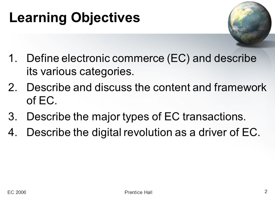 EC 2006Prentice Hall 2 Learning Objectives 1.Define electronic commerce (EC) and describe its various categories. 2.Describe and discuss the content a