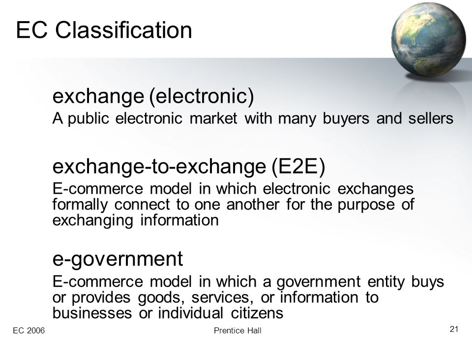 EC 2006Prentice Hall 21 EC Classification exchange (electronic) A public electronic market with many buyers and sellers exchange-to-exchange (E2E) E-c