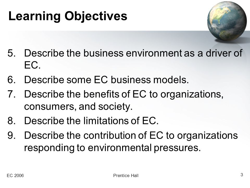 EC 2006Prentice Hall 24 Business Environment Drives EC Economic, legal, societal, and technological factors have created a highly competitive business environment in which customers are becoming more powerful