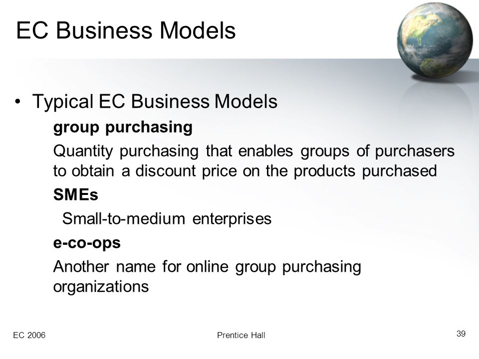 EC 2006Prentice Hall 39 EC Business Models Typical EC Business Models group purchasing Quantity purchasing that enables groups of purchasers to obtain