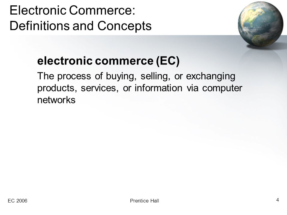 EC 2006Prentice Hall 4 Electronic Commerce: Definitions and Concepts electronic commerce (EC) The process of buying, selling, or exchanging products,