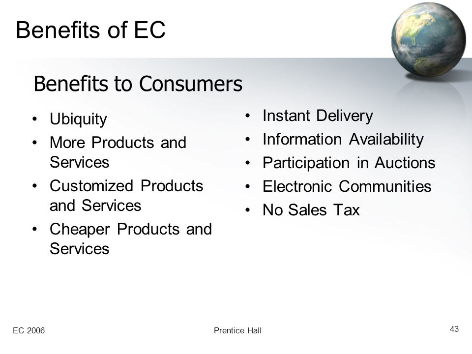 EC 2006Prentice Hall 43 Benefits of EC Ubiquity More Products and Services Customized Products and Services Cheaper Products and Services Instant Deli