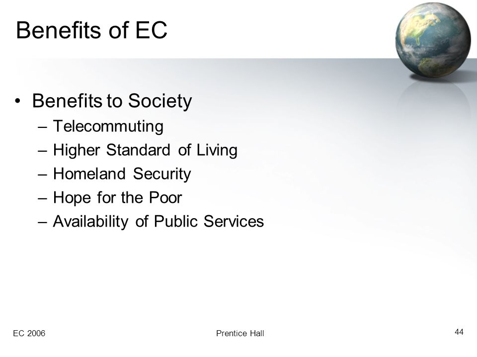 EC 2006Prentice Hall 44 Benefits of EC Benefits to Society –Telecommuting –Higher Standard of Living –Homeland Security –Hope for the Poor –Availabili