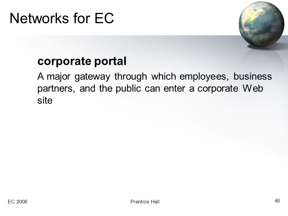 EC 2006Prentice Hall 46 Networks for EC corporate portal A major gateway through which employees, business partners, and the public can enter a corpor