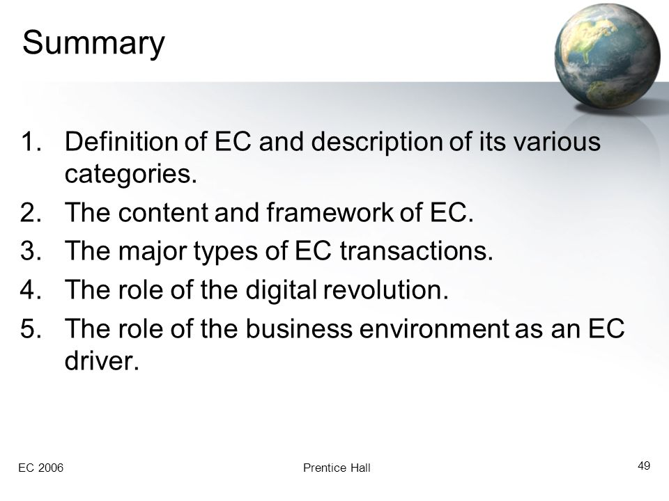 EC 2006Prentice Hall 49 Summary 1.Definition of EC and description of its various categories. 2.The content and framework of EC. 3.The major types of