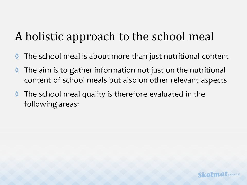 A holistic approach to the school meal ◊The school meal is about more than just nutritional content ◊The aim is to gather information not just on the nutritional content of school meals but also on other relevant aspects ◊The school meal quality is therefore evaluated in the following areas: