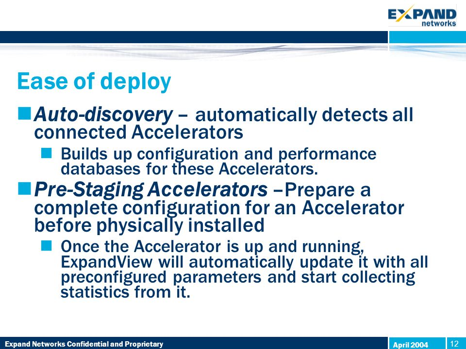 Expand Networks Confidential and Proprietary 12 April 2004 Ease of deploy Auto-discovery – automatically detects all connected Accelerators Builds up configuration and performance databases for these Accelerators.