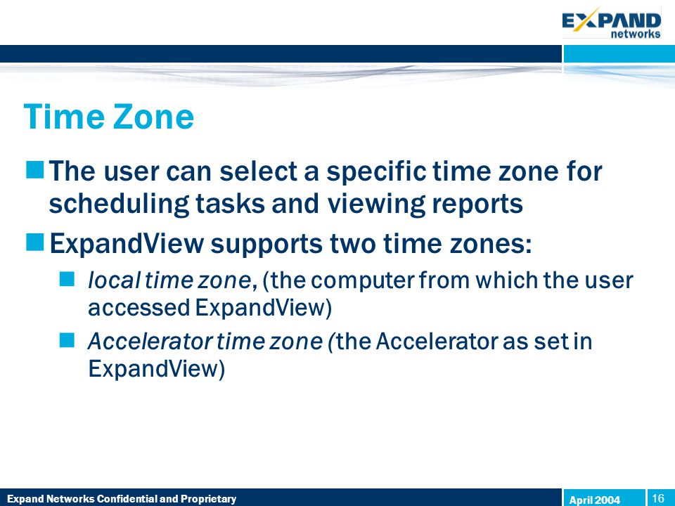 Expand Networks Confidential and Proprietary 16 April 2004 Time Zone The user can select a specific time zone for scheduling tasks and viewing reports ExpandView supports two time zones: local time zone, (the computer from which the user accessed ExpandView) Accelerator time zone (the Accelerator as set in ExpandView)