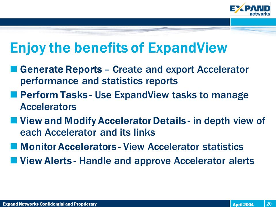 Expand Networks Confidential and Proprietary 20 April 2004 Enjoy the benefits of ExpandView Generate Reports – Create and export Accelerator performance and statistics reports Perform Tasks - Use ExpandView tasks to manage Accelerators View and Modify Accelerator Details - in depth view of each Accelerator and its links Monitor Accelerators - View Accelerator statistics View Alerts - Handle and approve Accelerator alerts