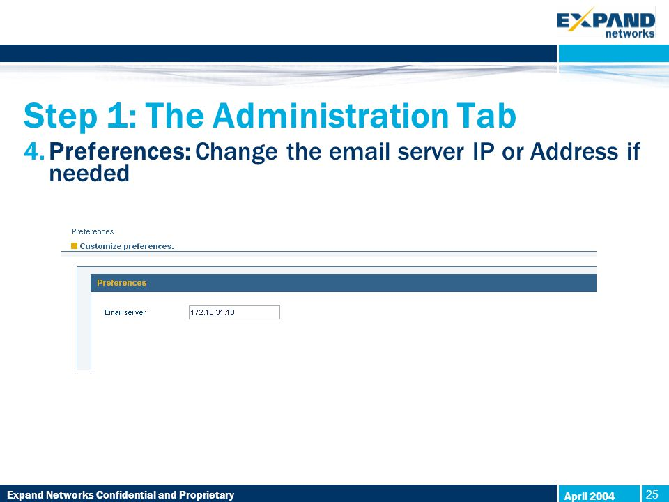 Expand Networks Confidential and Proprietary 25 April 2004 Step 1: The Administration Tab 4.Preferences: Change the email server IP or Address if needed