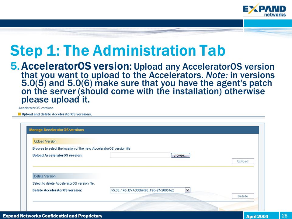Expand Networks Confidential and Proprietary 26 April 2004 Step 1: The Administration Tab 5.AcceleratorOS version: Upload any AcceleratorOS version that you want to upload to the Accelerators.