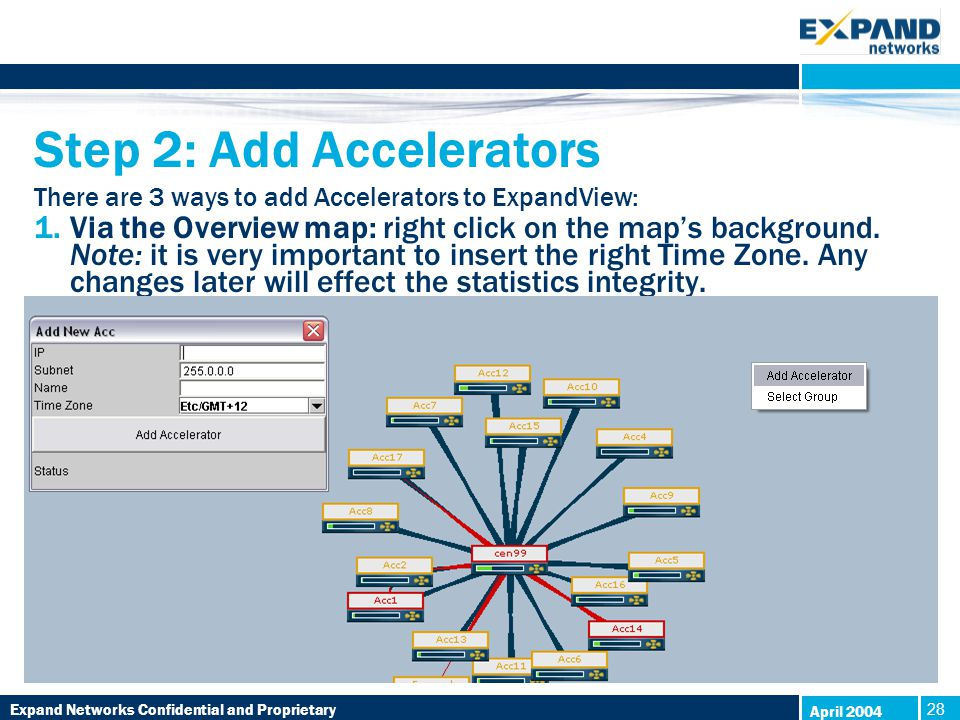 Expand Networks Confidential and Proprietary 28 April 2004 Step 2: Add Accelerators There are 3 ways to add Accelerators to ExpandView: 1.Via the Overview map: right click on the map's background.