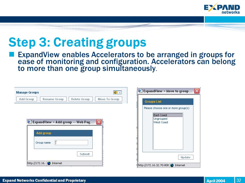 Expand Networks Confidential and Proprietary 32 April 2004 Step 3: Creating groups ExpandView enables Accelerators to be arranged in groups for ease of monitoring and configuration.