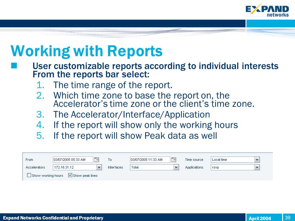 Expand Networks Confidential and Proprietary 39 April 2004 Working with Reports User customizable reports according to individual interests From the reports bar select: 1.The time range of the report.