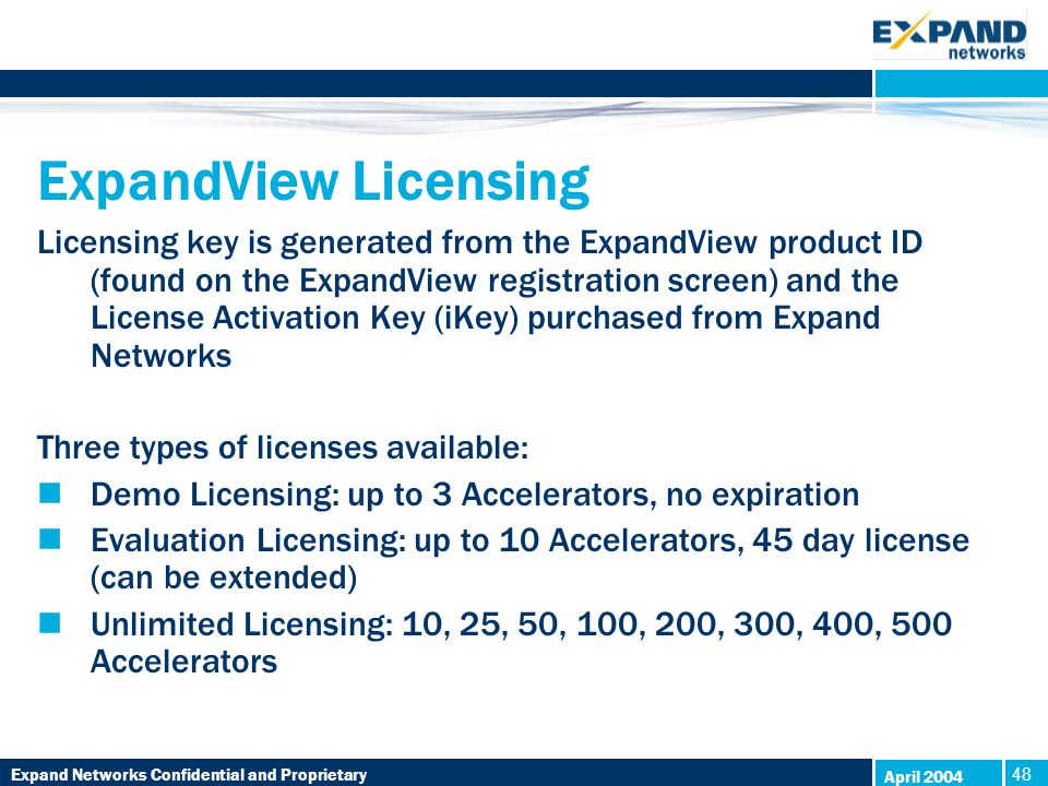 Expand Networks Confidential and Proprietary 48 April 2004 ExpandView Licensing Licensing key is generated from the ExpandView product ID (found on the ExpandView registration screen) and the License Activation Key (iKey) purchased from Expand Networks Three types of licenses available: Demo Licensing: up to 3 Accelerators, no expiration Evaluation Licensing: up to 10 Accelerators, 45 day license (can be extended) Unlimited Licensing: 10, 25, 50, 100, 200, 300, 400, 500 Accelerators