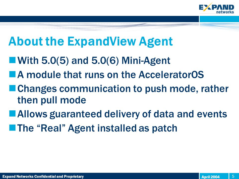 Expand Networks Confidential and Proprietary 5 5 April 2004 About the ExpandView Agent With 5.0(5) and 5.0(6) Mini-Agent A module that runs on the AcceleratorOS Changes communication to push mode, rather then pull mode Allows guaranteed delivery of data and events The Real Agent installed as patch