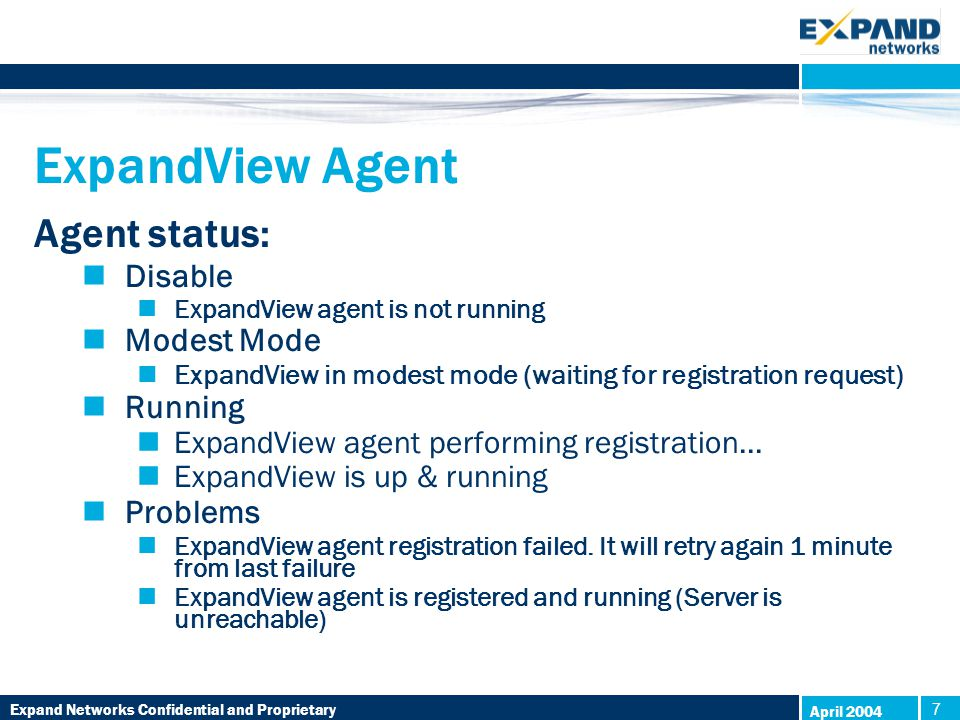 Expand Networks Confidential and Proprietary 7 7 April 2004 ExpandView Agent Agent status: Disable ExpandView agent is not running Modest Mode ExpandView in modest mode (waiting for registration request) Running ExpandView agent performing registration...