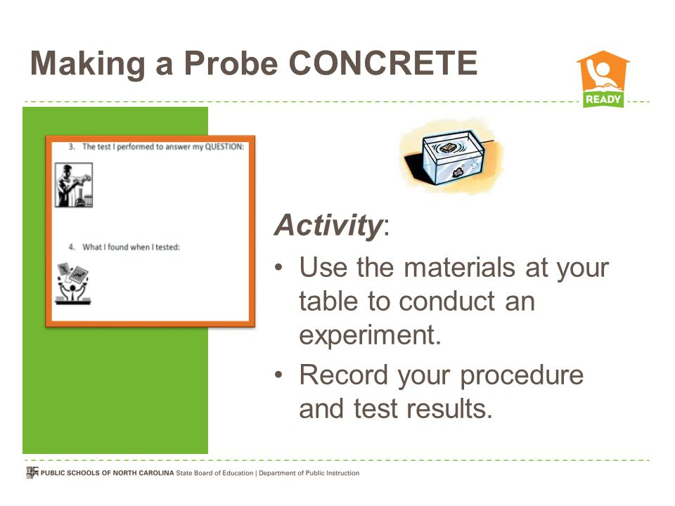 Making a Probe CONCRETE Activity: Use the materials at your table to conduct an experiment. Record your procedure and test results.