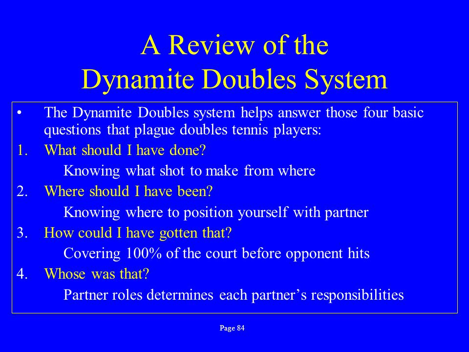 A Review of the Dynamite Doubles System Always try to be in the same major zone when the ball bounces in your opponents' court Always stay positioned