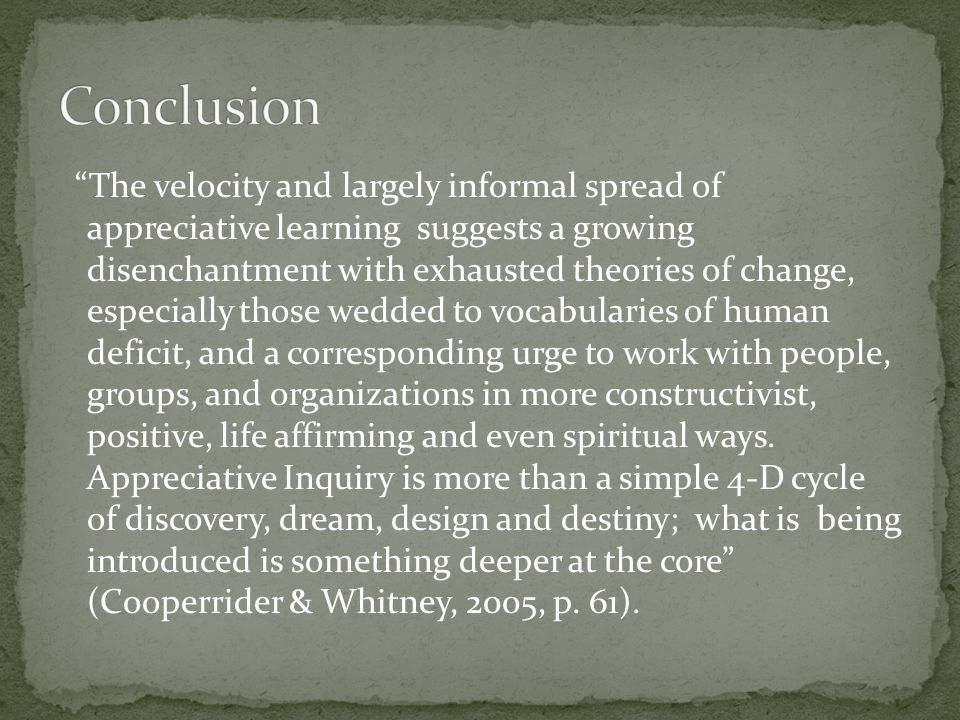 The velocity and largely informal spread of appreciative learning suggests a growing disenchantment with exhausted theories of change, especially those wedded to vocabularies of human deficit, and a corresponding urge to work with people, groups, and organizations in more constructivist, positive, life affirming and even spiritual ways.