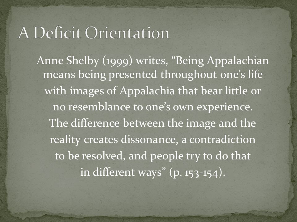 Anne Shelby (1999) writes, Being Appalachian means being presented throughout one's life with images of Appalachia that bear little or no resemblance to one's own experience.