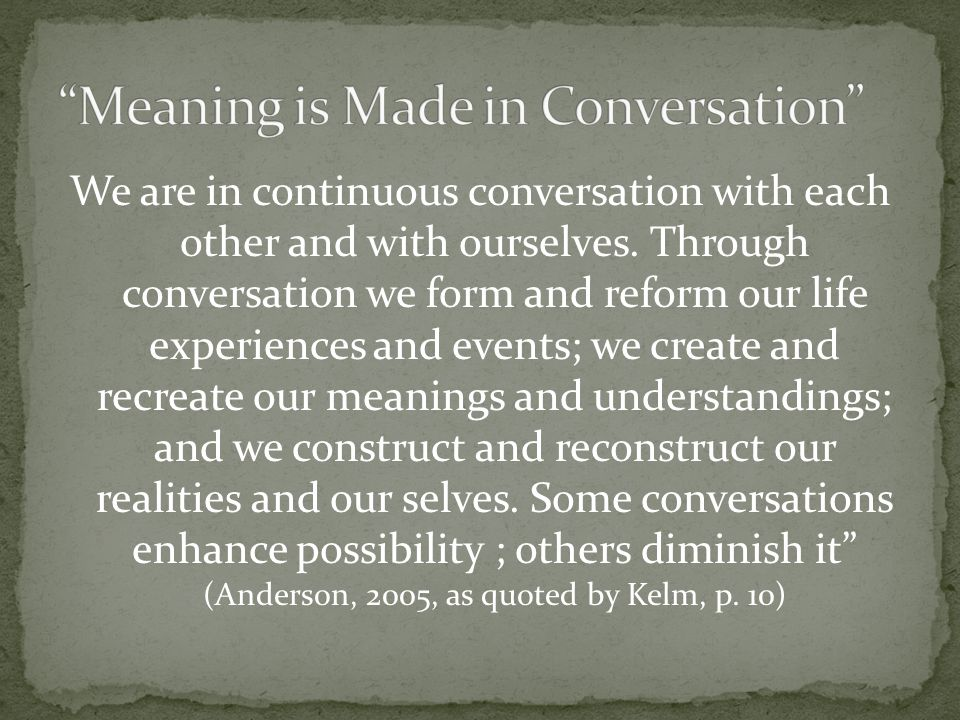 We are in continuous conversation with each other and with ourselves. Through conversation we form and reform our life experiences and events; we crea