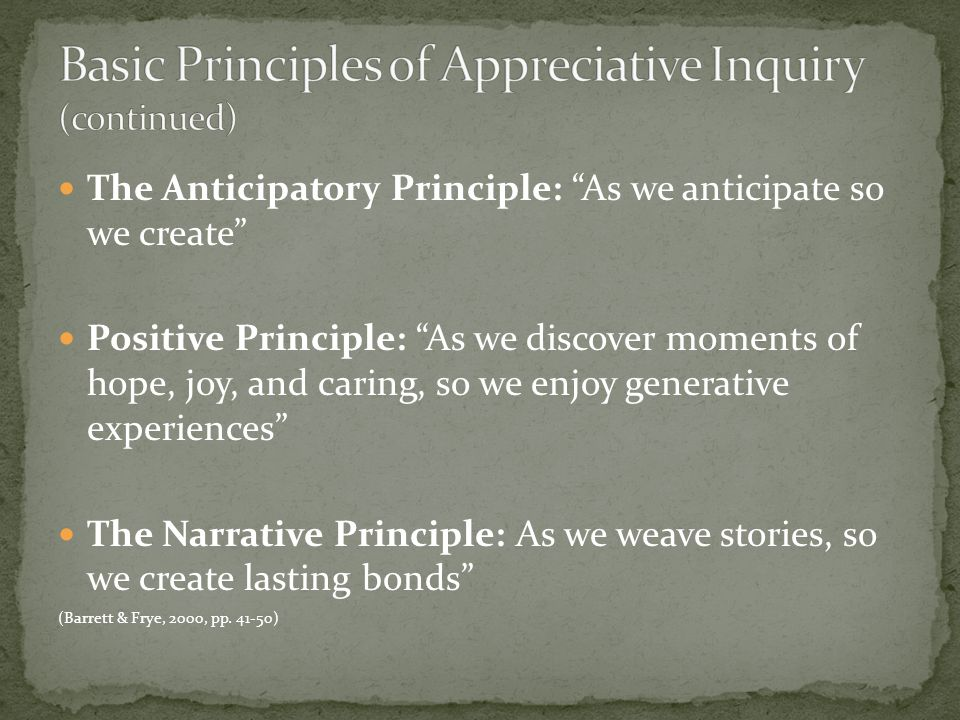 The Anticipatory Principle: As we anticipate so we create Positive Principle: As we discover moments of hope, joy, and caring, so we enjoy generative experiences The Narrative Principle: As we weave stories, so we create lasting bonds (Barrett & Frye, 2000, pp.