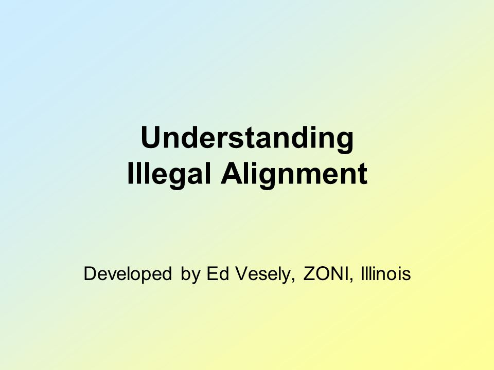 Understanding Illegal Alignment Developed by Ed Vesely, ZONI, Illinois