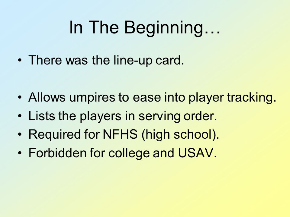 In The Beginning… There was the line-up card. Allows umpires to ease into player tracking. Lists the players in serving order. Required for NFHS (high