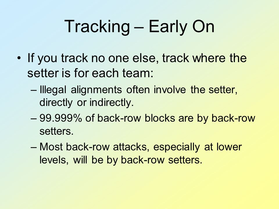 Tracking – Early On If you track no one else, track where the setter is for each team: –Illegal alignments often involve the setter, directly or indirectly.