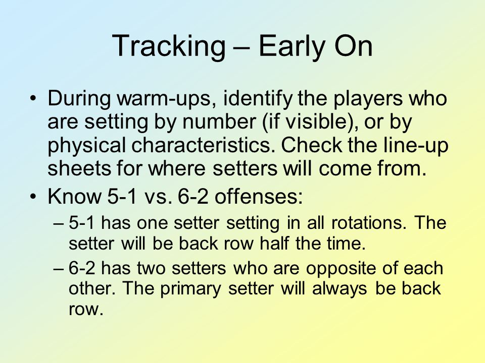 Tracking – Early On During warm-ups, identify the players who are setting by number (if visible), or by physical characteristics.