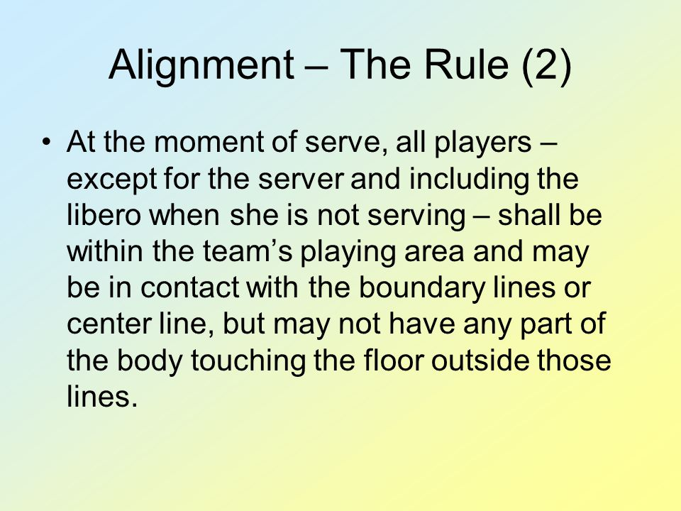 Alignment – The Rule (2) At the moment of serve, all players – except for the server and including the libero when she is not serving – shall be within the team's playing area and may be in contact with the boundary lines or center line, but may not have any part of the body touching the floor outside those lines.