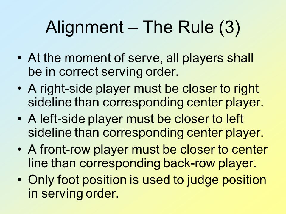 Alignment – The Rule (3) At the moment of serve, all players shall be in correct serving order. A right-side player must be closer to right sideline t