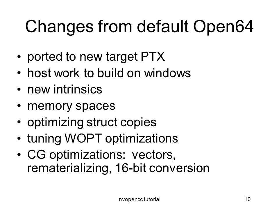 nvopencc tutorial10 Changes from default Open64 ported to new target PTX host work to build on windows new intrinsics memory spaces optimizing struct copies tuning WOPT optimizations CG optimizations: vectors, rematerializing, 16-bit conversion